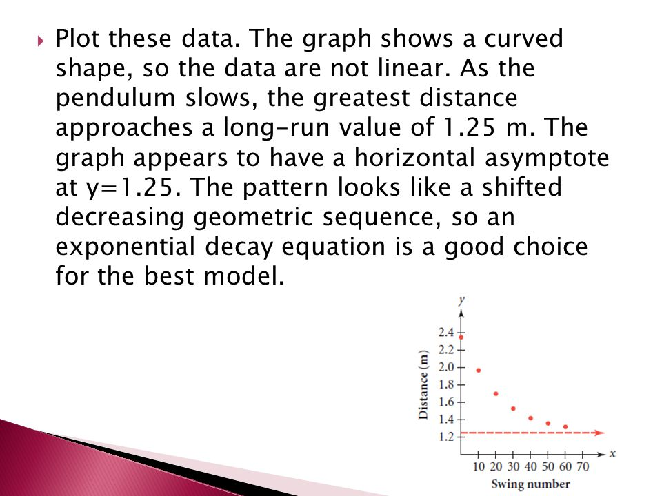 Plot these data. The graph shows a curved shape, so the data are not linear. As the pendulum slows, the greatest distance approaches a long-run valu