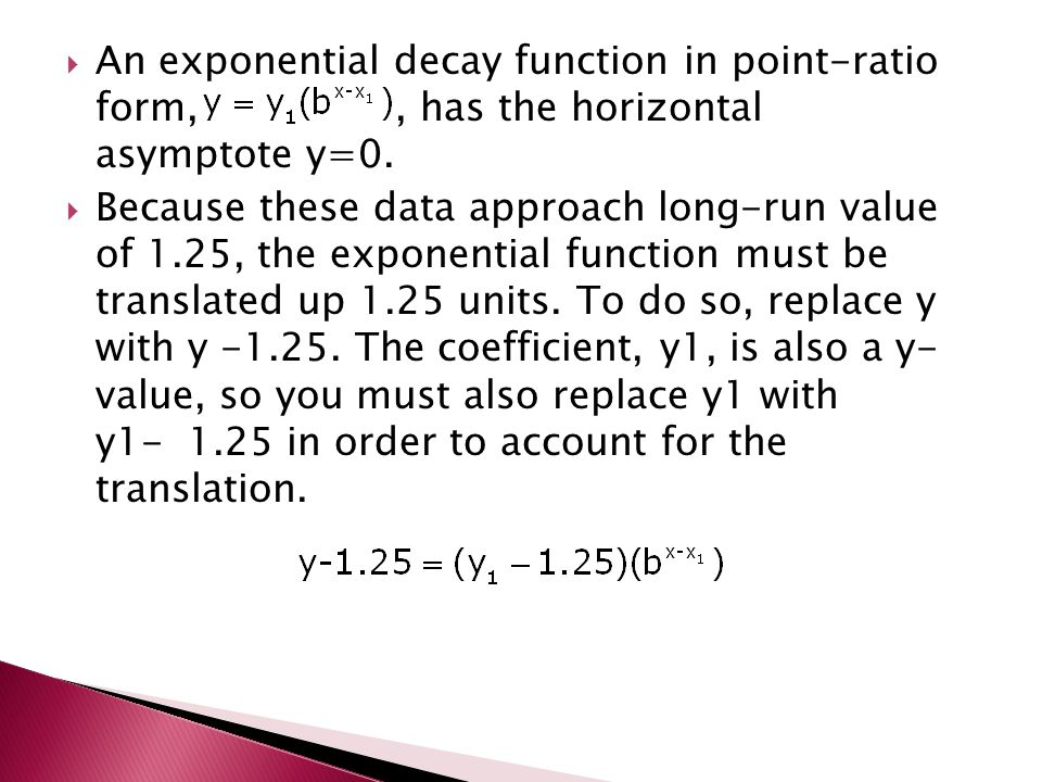  An exponential decay function in point-ratio form,, has the horizontal asymptote y=0.  Because these data approach long-run value of 1.25, the expo