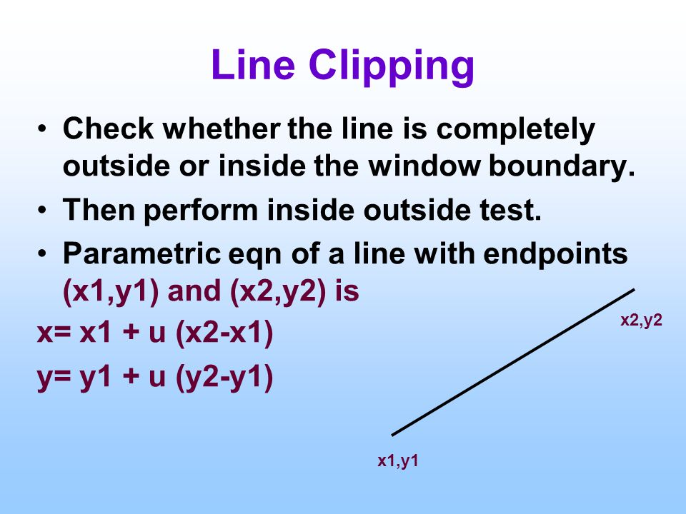 Line Clipping Check whether the line is completely outside or inside the window boundary. Then perform inside outside test. Parametric eqn of a line w