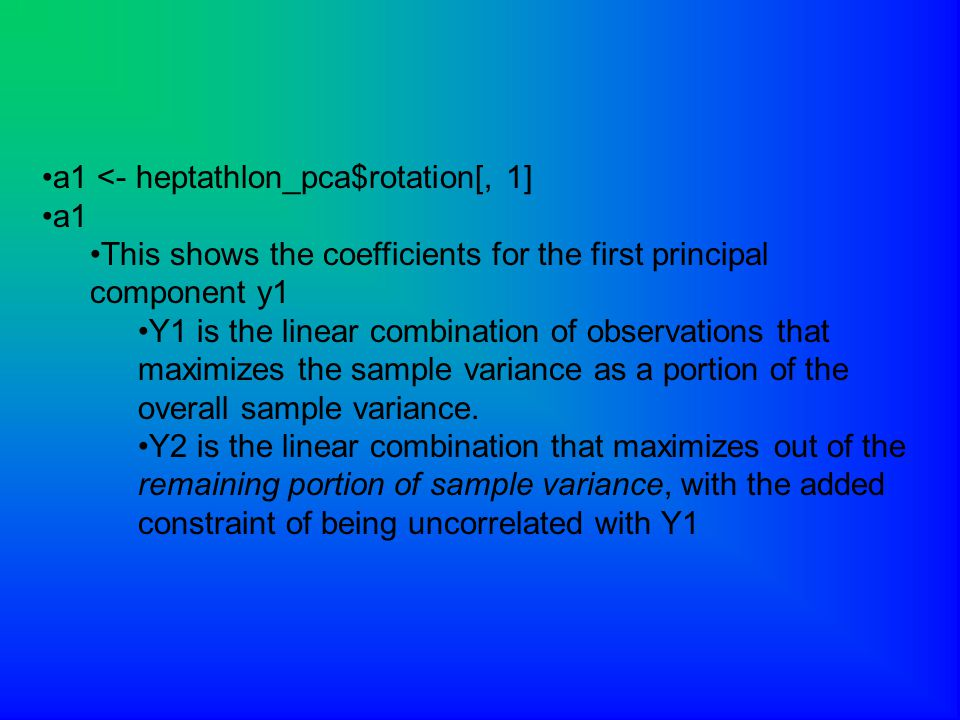a1 <- heptathlon_pca$rotation[, 1] a1 This shows the coefficients for the first principal component y1 Y1 is the linear combination of observations that maximizes the sample variance as a portion of the overall sample variance.