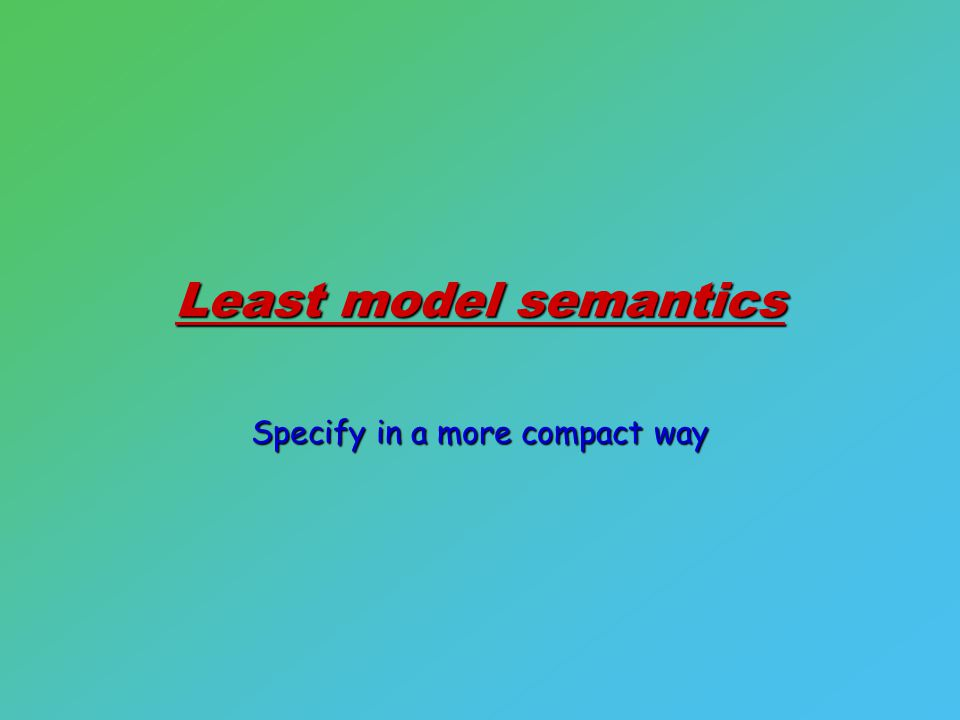 Least model semantics Specify in a more compact way