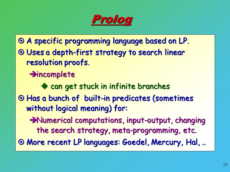 25  A specific programming language based on LP. Prolog  Uses a depth-first strategy to search linear resolution proofs.  incomplete  can get stuc