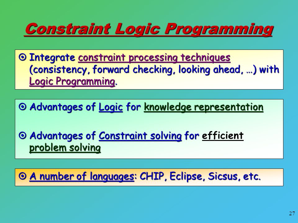 27 Constraint Logic Programming  Integrate constraint processing techniques (consistency, forward checking, looking ahead, …) with Logic Programming.