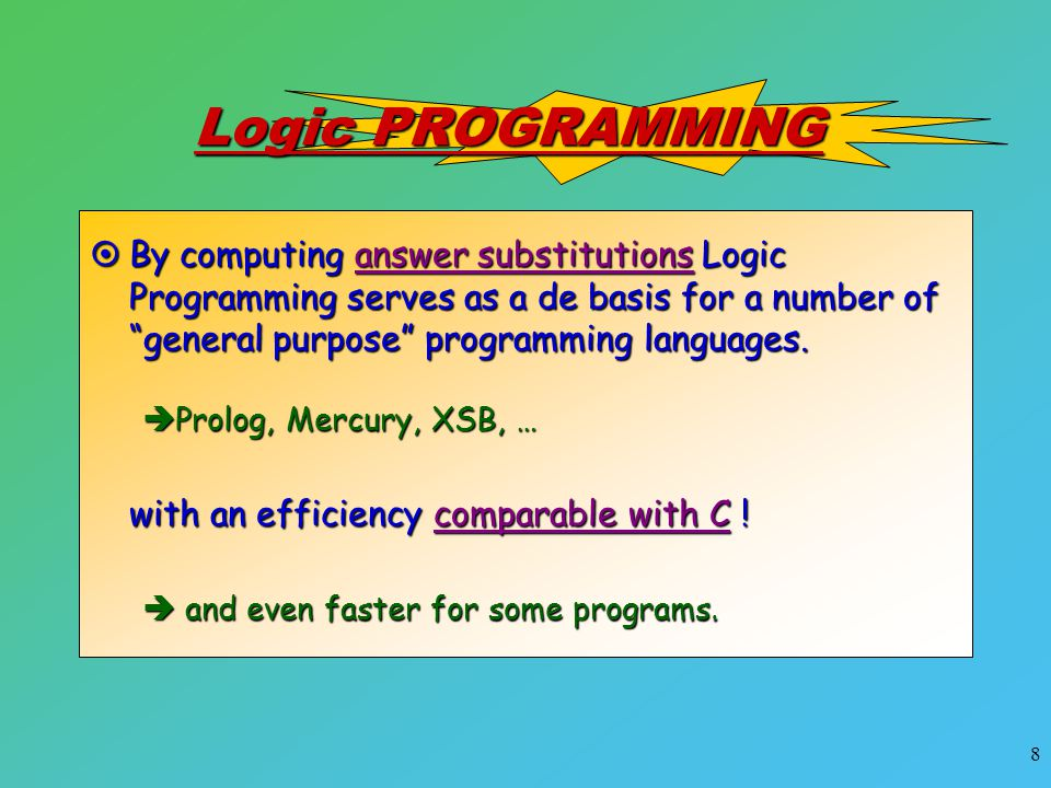 "8 Logic PROGRAMMING  By computing answer substitutions Logic Programming serves as a de basis for a number of ""general purpose"" programming languages"