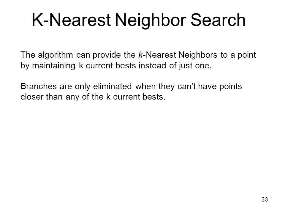 33 The algorithm can provide the k-Nearest Neighbors to a point by maintaining k current bests instead of just one. Branches are only eliminated when