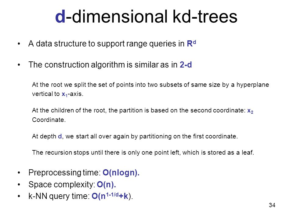 34 d-dimensional kd-trees A data structure to support range queries in R d The construction algorithm is similar as in 2-d At the root we split the se