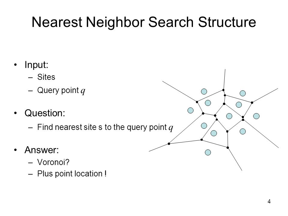 4 Nearest Neighbor Search Structure Input: –Sites –Query point q Question: –Find nearest site s to the query point q Answer: –Voronoi? –Plus point loc