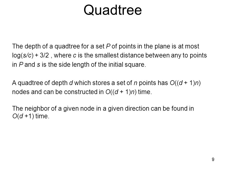 9 Quadtree The depth of a quadtree for a set P of points in the plane is at most log(s/c) + 3/2, where c is the smallest distance between any to point