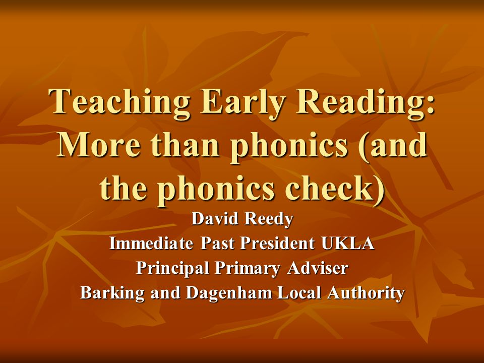 Teaching Early Reading: More than phonics (and the phonics check) David Reedy Immediate Past President UKLA Principal Primary Adviser Barking and Dage
