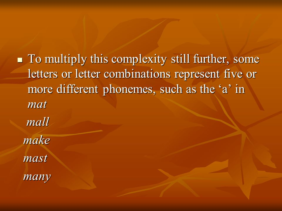 To multiply this complexity still further, some letters or letter combinations represent five or more different phonemes, such as the 'a' in mat To multiply this complexity still further, some letters or letter combinations represent five or more different phonemes, such as the 'a' in mat mall mall make make mast mast many many