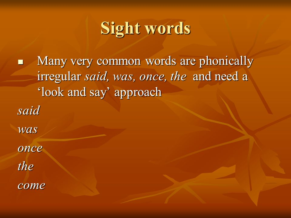 Sight words Many very common words are phonically irregular said, was, once, the and need a 'look and say' approach Many very common words are phonically irregular said, was, once, the and need a 'look and say' approachsaidwasoncethecome