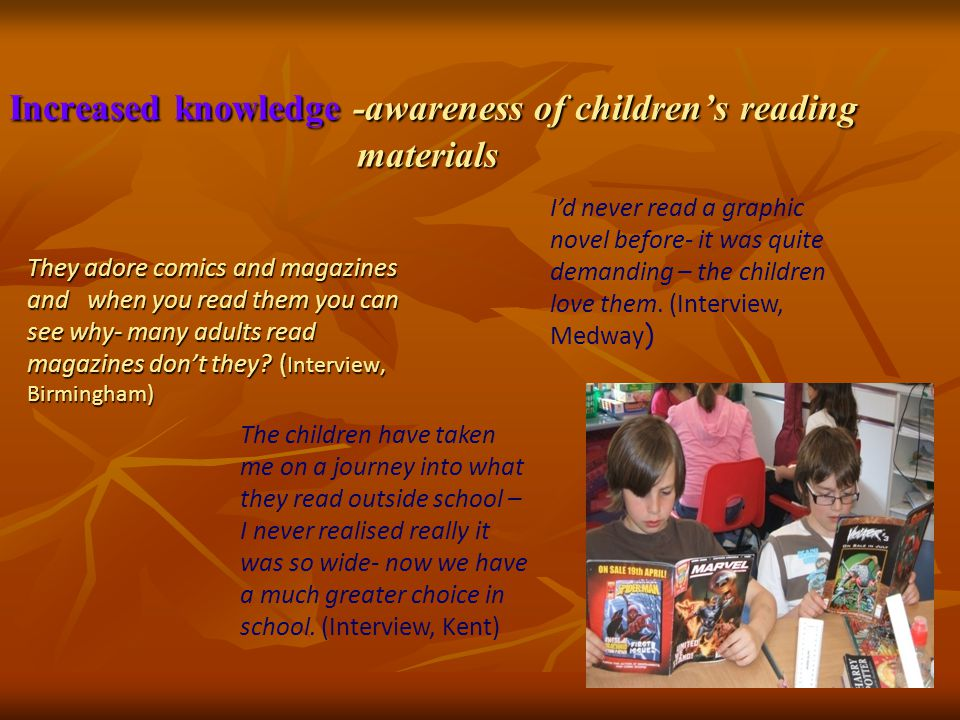 Increased knowledge -awareness of children's reading materials Increased knowledge -awareness of children's reading materials They adore comics and magazines and when you read them you can see why- many adults read magazines don't they.