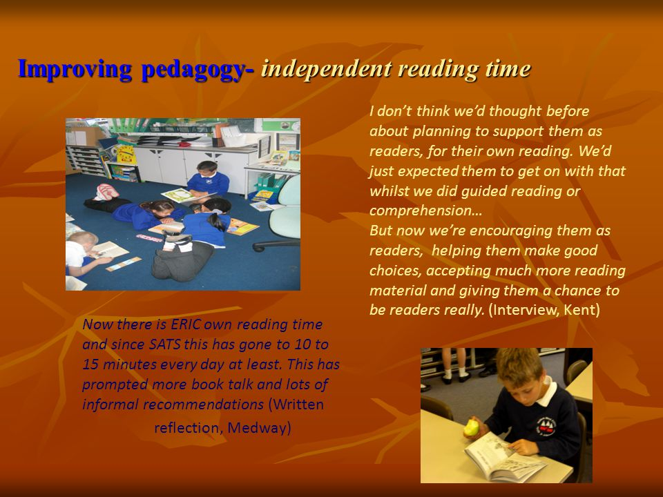 Improving pedagogy- independent reading time Now there is ERIC own reading time and since SATS this has gone to 10 to 15 minutes every day at least. T