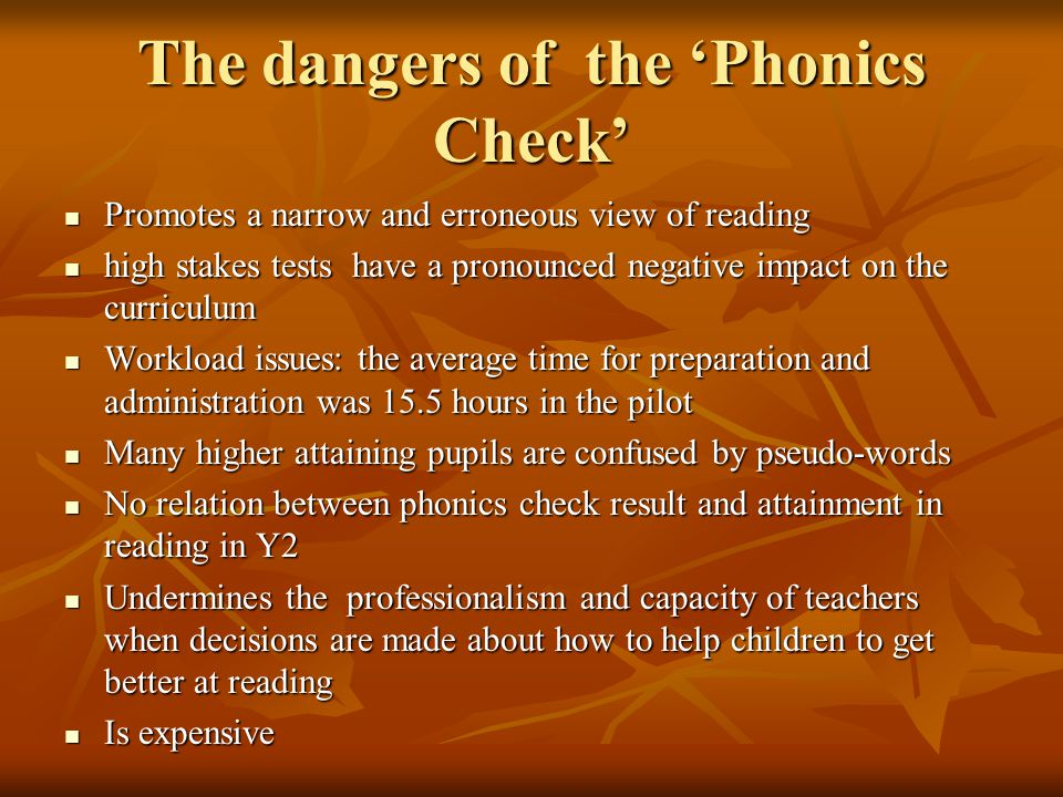 The dangers of the 'Phonics Check' Promotes a narrow and erroneous view of reading Promotes a narrow and erroneous view of reading high stakes tests have a pronounced negative impact on the curriculum high stakes tests have a pronounced negative impact on the curriculum Workload issues: the average time for preparation and administration was 15.5 hours in the pilot Workload issues: the average time for preparation and administration was 15.5 hours in the pilot Many higher attaining pupils are confused by pseudo-words Many higher attaining pupils are confused by pseudo-words No relation between phonics check result and attainment in reading in Y2 No relation between phonics check result and attainment in reading in Y2 Undermines the professionalism and capacity of teachers when decisions are made about how to help children to get better at reading Undermines the professionalism and capacity of teachers when decisions are made about how to help children to get better at reading Is expensive Is expensive
