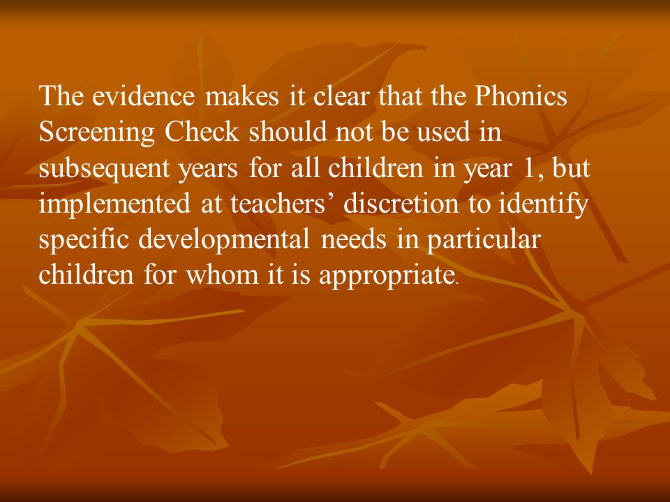 The evidence makes it clear that the Phonics Screening Check should not be used in subsequent years for all children in year 1, but implemented at tea