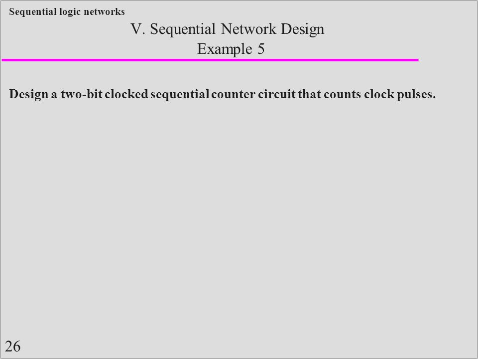 26 Sequential logic networks Example 5 V. Sequential Network Design Design a two-bit clocked sequential counter circuit that counts clock pulses.