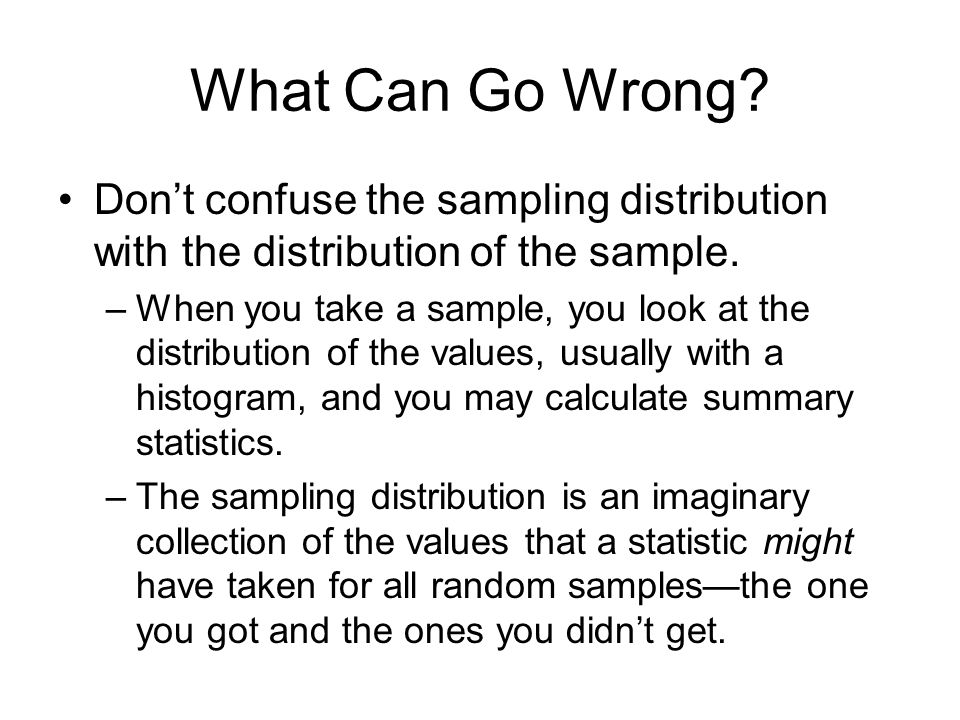 What Can Go Wrong? Don't confuse the sampling distribution with the distribution of the sample. –When you take a sample, you look at the distribution