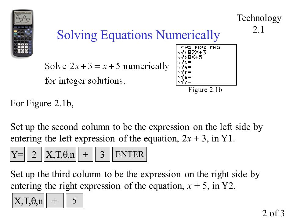 Solving Equations Numerically Figure 2.1b For Figure 2.1b, Set up the second column to be the expression on the left side by entering the left expression of the equation, 2x + 3, in Y1.