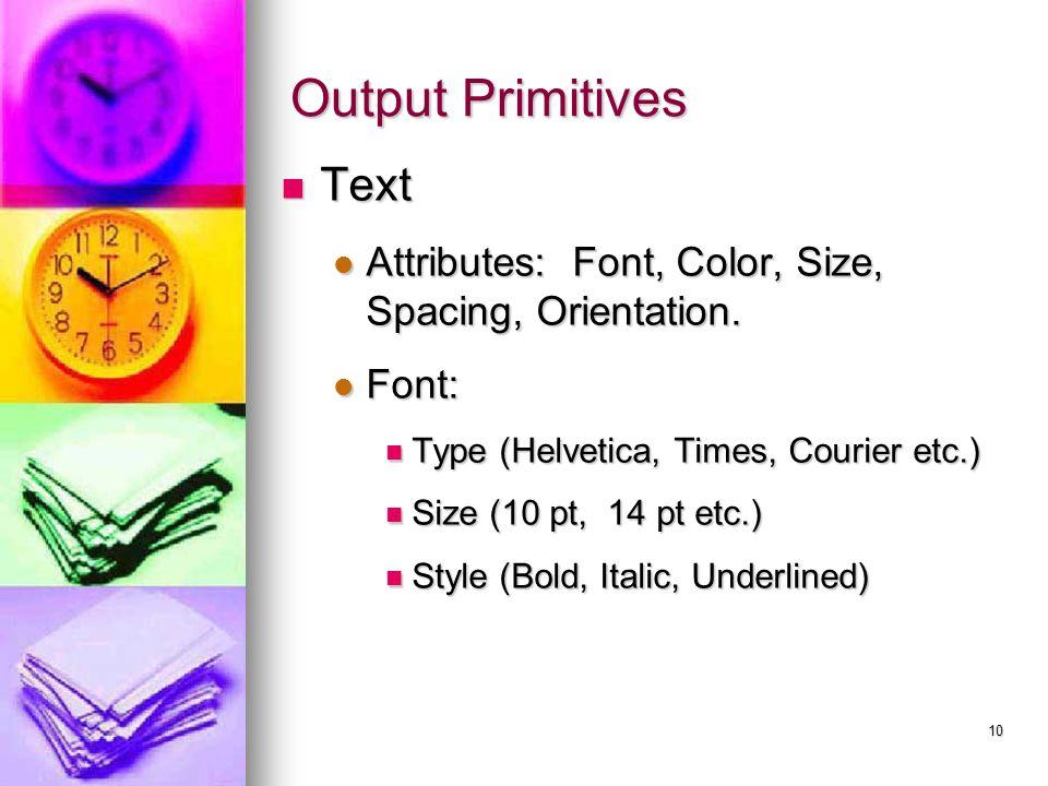 10 Output Primitives Text Text Attributes: Font, Color, Size, Spacing, Orientation. Attributes: Font, Color, Size, Spacing, Orientation. Font: Font: T