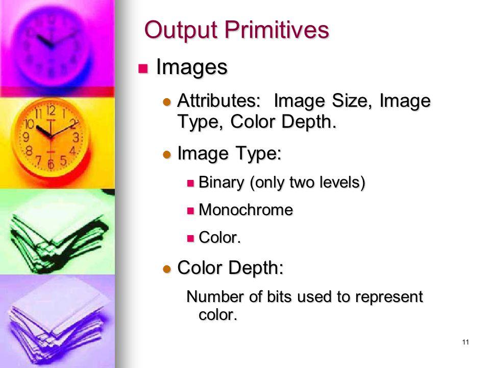 11 Output Primitives Images Images Attributes: Image Size, Image Type, Color Depth. Attributes: Image Size, Image Type, Color Depth. Image Type: Image