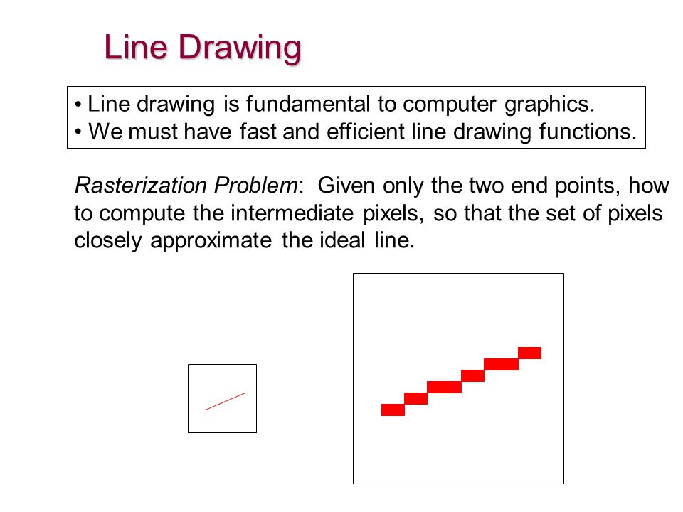 Line Drawing Line drawing is fundamental to computer graphics. We must have fast and efficient line drawing functions. Rasterization Problem: Given on
