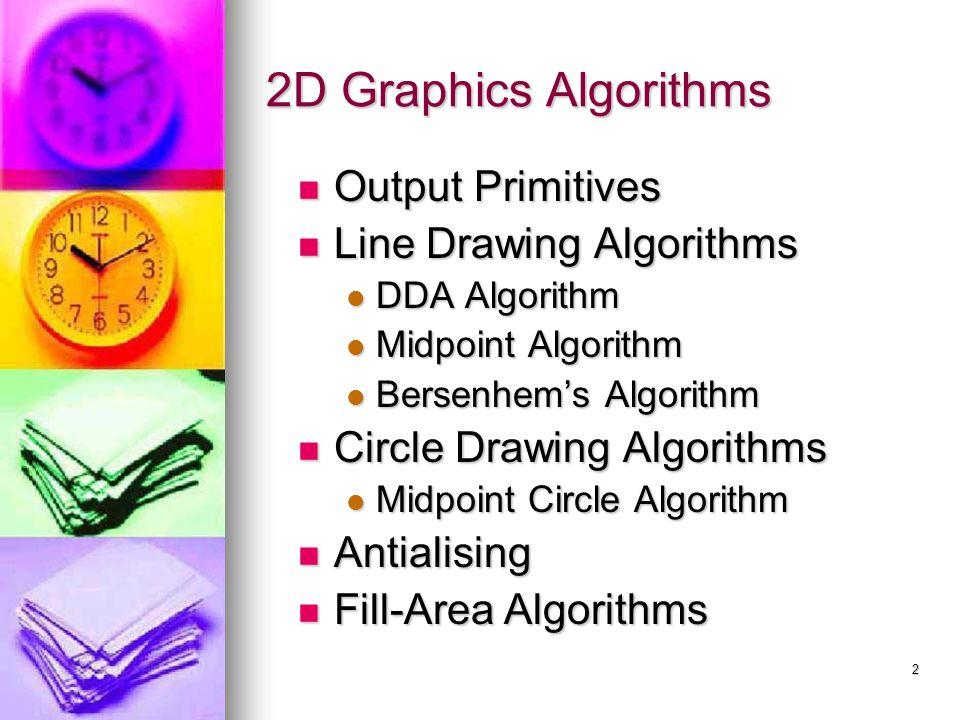2 2D Graphics Algorithms Output Primitives Output Primitives Line Drawing Algorithms Line Drawing Algorithms DDA Algorithm DDA Algorithm Midpoint Algo