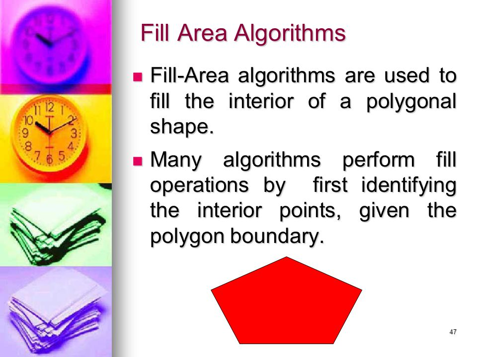 47 Fill Area Algorithms Fill-Area algorithms are used to fill the interior of a polygonal shape. Fill-Area algorithms are used to fill the interior of