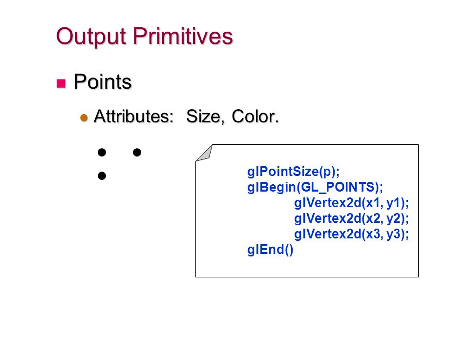 Output Primitives Points Points Attributes: Size, Color. Attributes: Size, Color. glPointSize(p); glBegin(GL_POINTS); glVertex2d(x1, y1); glVertex2d(x