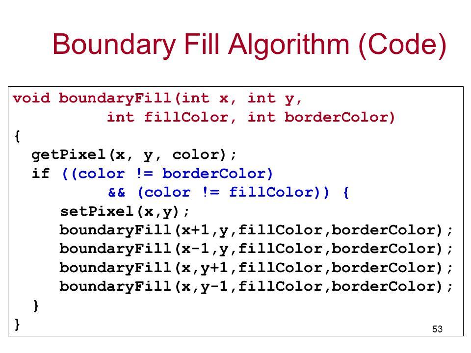 TCS2111 53 void boundaryFill(int x, int y, int fillColor, int borderColor) { getPixel(x, y, color); if ((color != borderColor) && (color != fillColor)