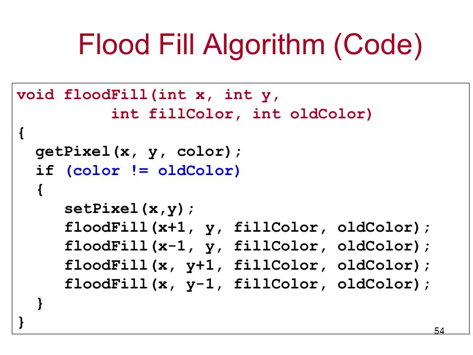 TCS2111 54 void floodFill(int x, int y, int fillColor, int oldColor) { getPixel(x, y, color); if (color != oldColor) { setPixel(x,y); floodFill(x+1, y