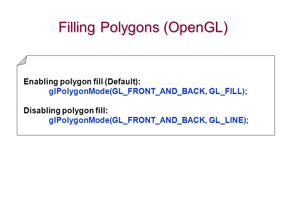 Filling Polygons (OpenGL) Enabling polygon fill (Default): glPolygonMode(GL_FRONT_AND_BACK, GL_FILL); Disabling polygon fill: glPolygonMode(GL_FRONT_A