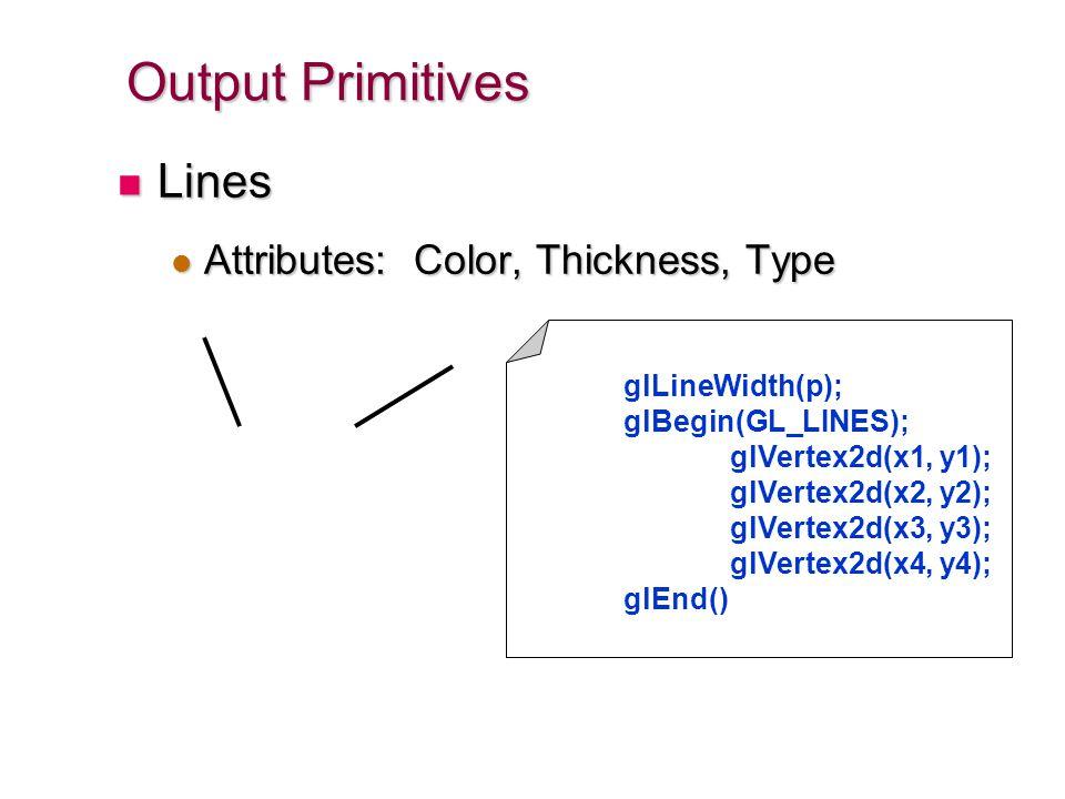 Output Primitives Lines Lines Attributes: Color, Thickness, Type Attributes: Color, Thickness, Type glLineWidth(p); glBegin(GL_LINES); glVertex2d(x1,