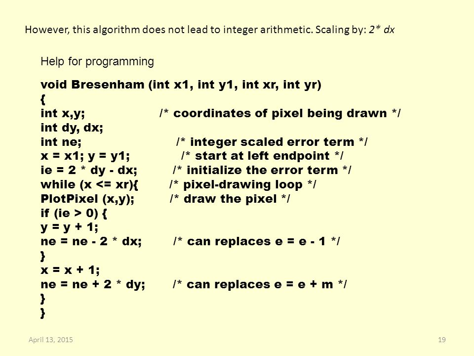 However, this algorithm does not lead to integer arithmetic. Scaling by: 2* dx void Bresenham (int x1, int y1, int xr, int yr) { int x,y; /* coordinat