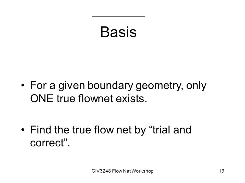 CIV3248 Flow Net Workshop13 Basis For a given boundary geometry, only ONE true flownet exists.