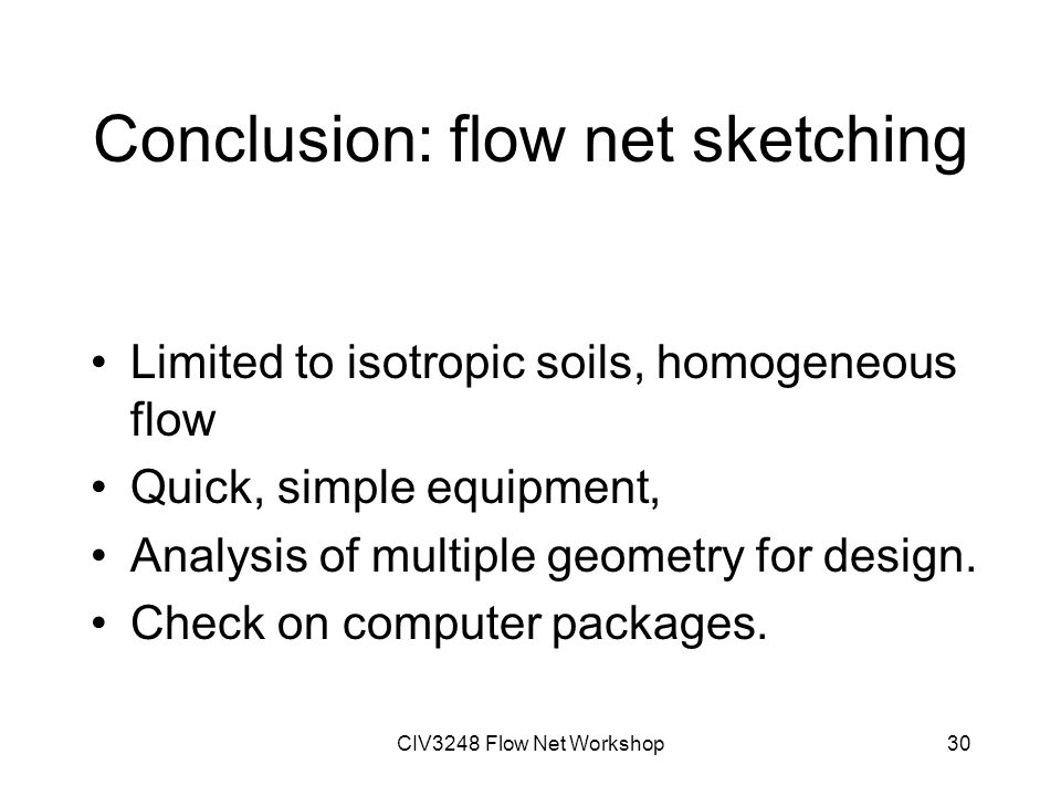 CIV3248 Flow Net Workshop30 Conclusion: flow net sketching Limited to isotropic soils, homogeneous flow Quick, simple equipment, Analysis of multiple geometry for design.