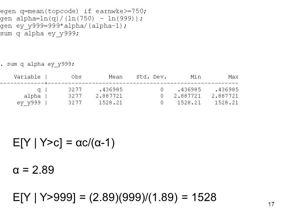 17 E[Y | Y>c] = αc/(α-1) α = 2.89 E[Y | Y>999] = (2.89)(999)/(1.89) = 1528
