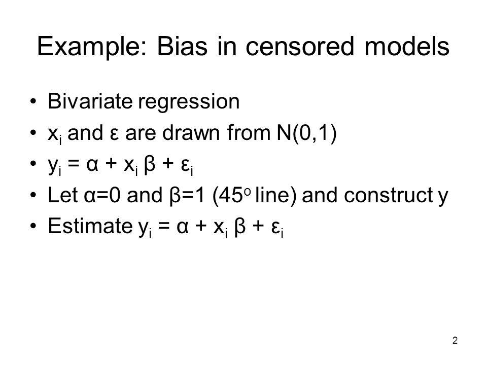 2 Example: Bias in censored models Bivariate regression x i and ε are drawn from N(0,1) y i = α + x i β + ε i Let α=0 and β=1 (45 o line) and construct y Estimate y i = α + x i β + ε i