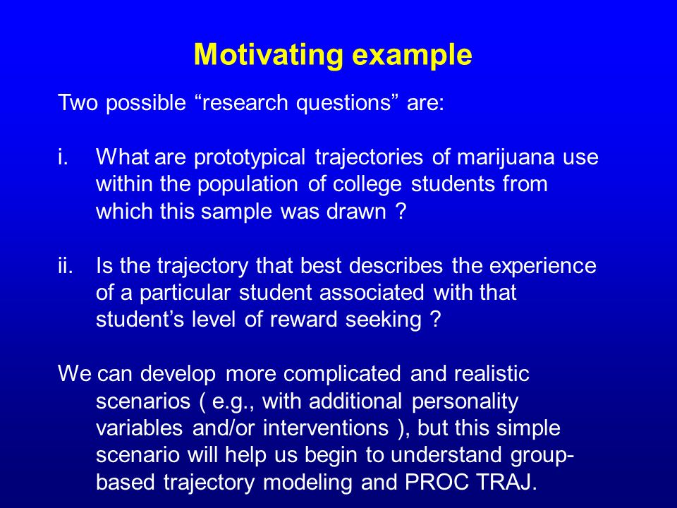 """Motivating example Two possible """"research questions"""" are: i.What are prototypical trajectories of marijuana use within the population of college stude"""