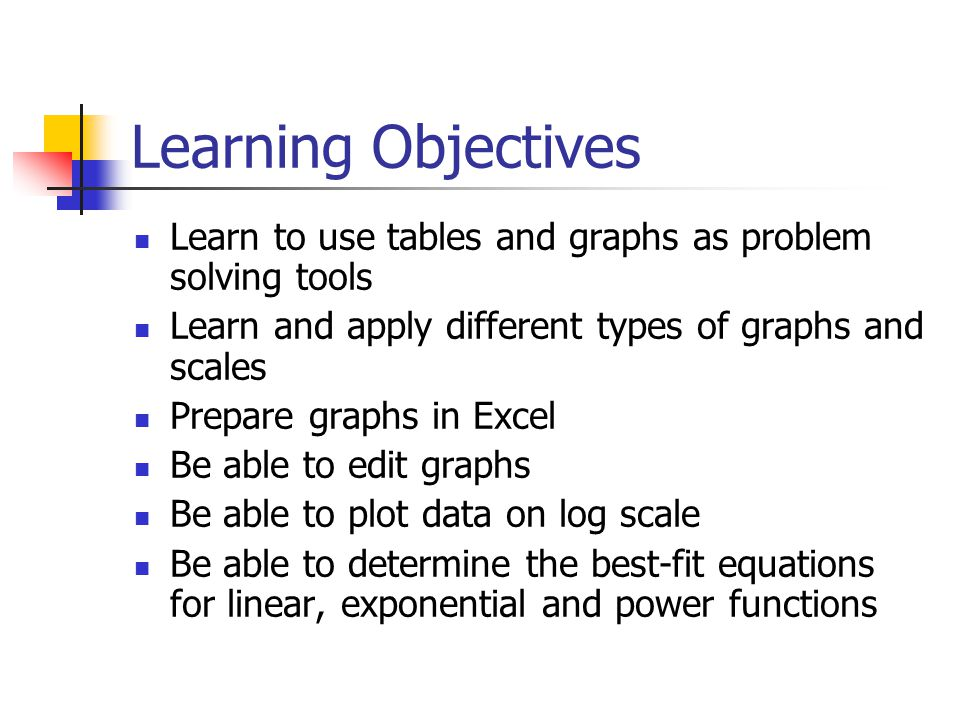 Learning Objectives Learn to use tables and graphs as problem solving tools Learn and apply different types of graphs and scales Prepare graphs in Exc