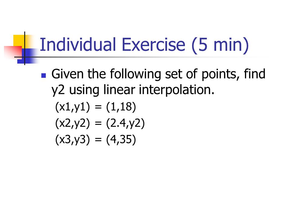 Individual Exercise (5 min) Given the following set of points, find y2 using linear interpolation. (x1,y1) = (1,18) (x2,y2) = (2.4,y2) (x3,y3) = (4,35