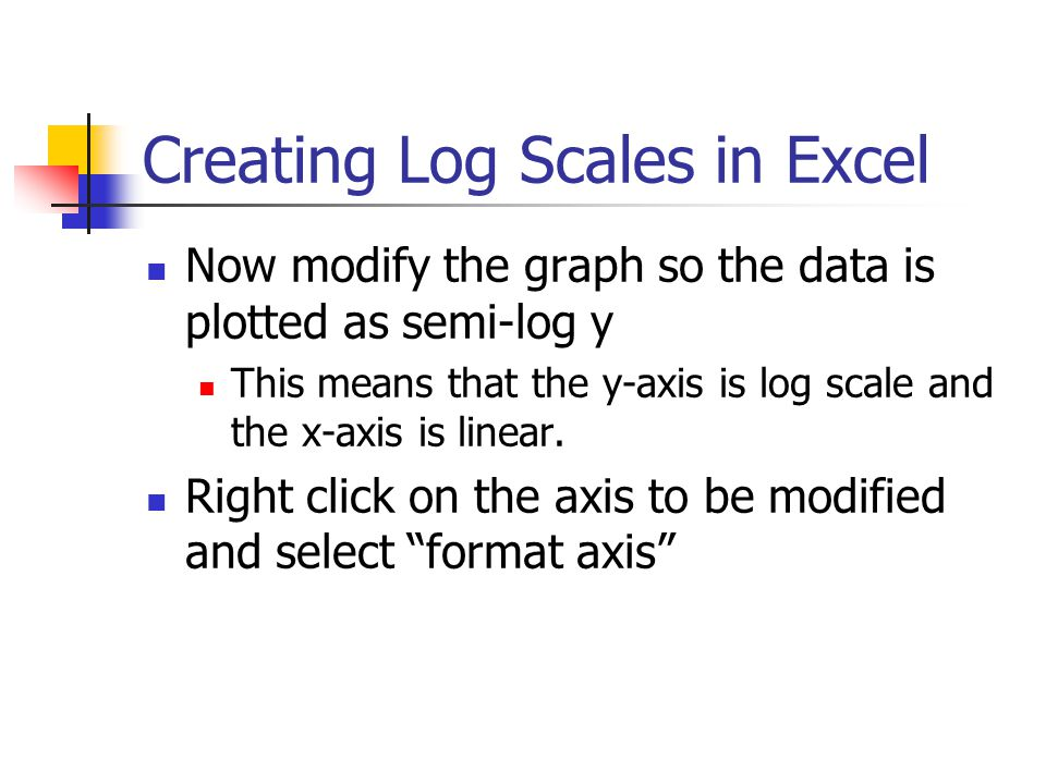 Creating Log Scales in Excel Now modify the graph so the data is plotted as semi-log y This means that the y-axis is log scale and the x-axis is linea