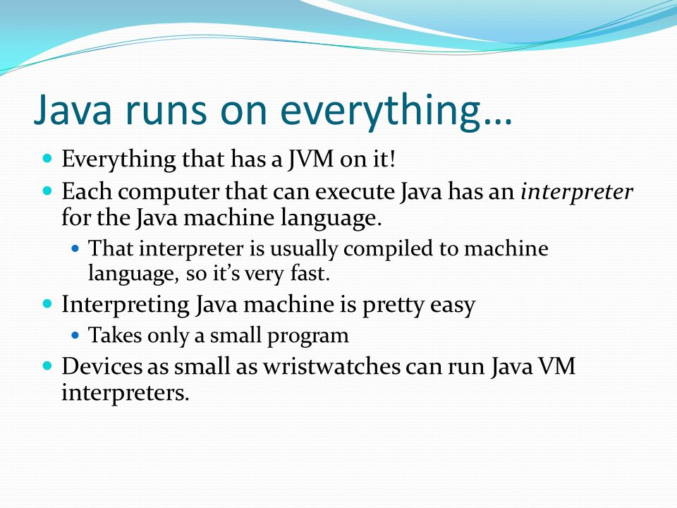 Java runs on everything… Everything that has a JVM on it.