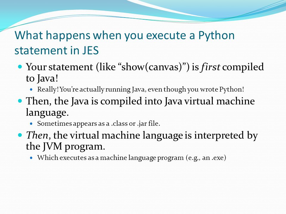 What happens when you execute a Python statement in JES Your statement (like show(canvas) ) is first compiled to Java.