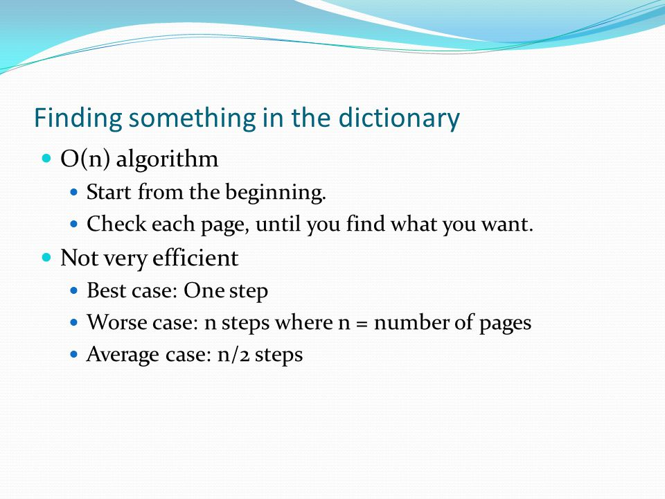 Finding something in the dictionary O(n) algorithm Start from the beginning.