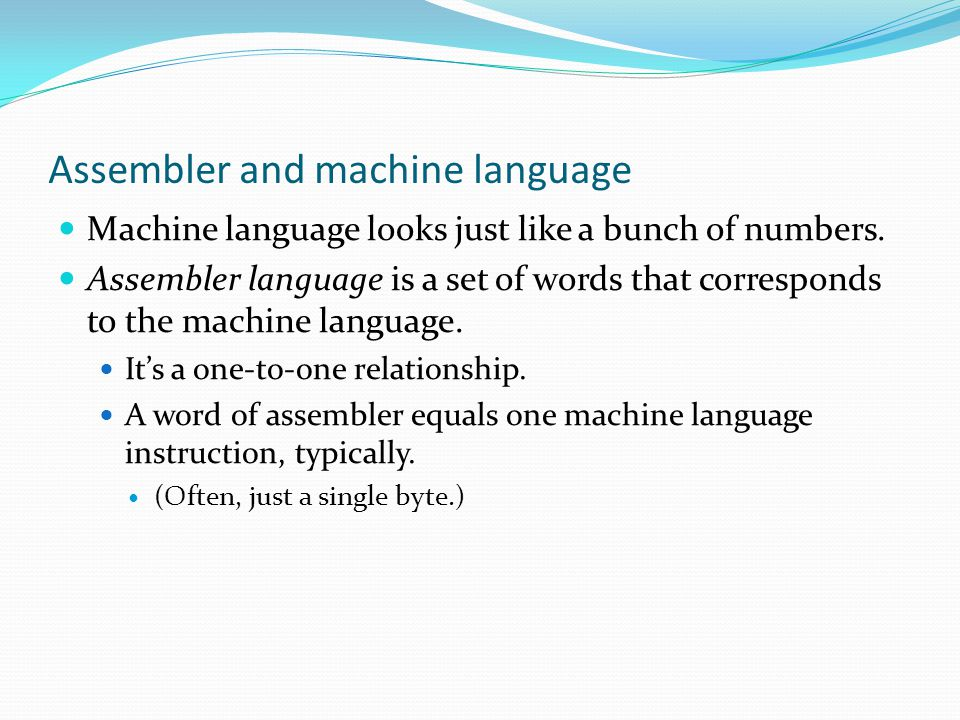 Assembler and machine language Machine language looks just like a bunch of numbers.