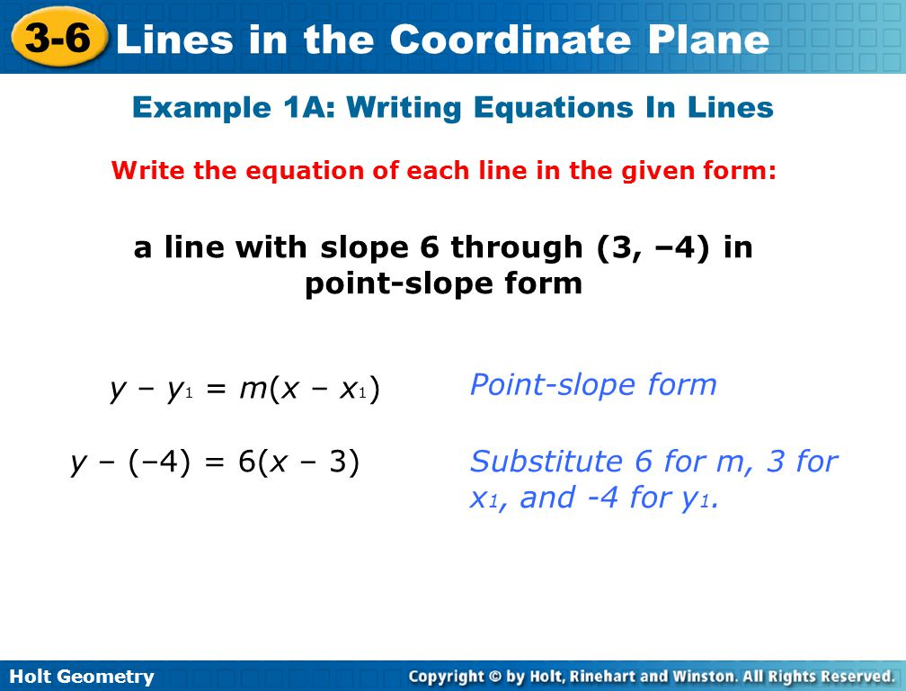 Holt Geometry 3-6 Lines in the Coordinate Plane Example 1A: Writing Equations In Lines Write the equation of each line in the given form: a line with slope 6 through (3, –4) in point-slope form y – y 1 = m(x – x 1 ) y – (–4) = 6(x – 3) Point-slope form Substitute 6 for m, 3 for x 1, and -4 for y 1.