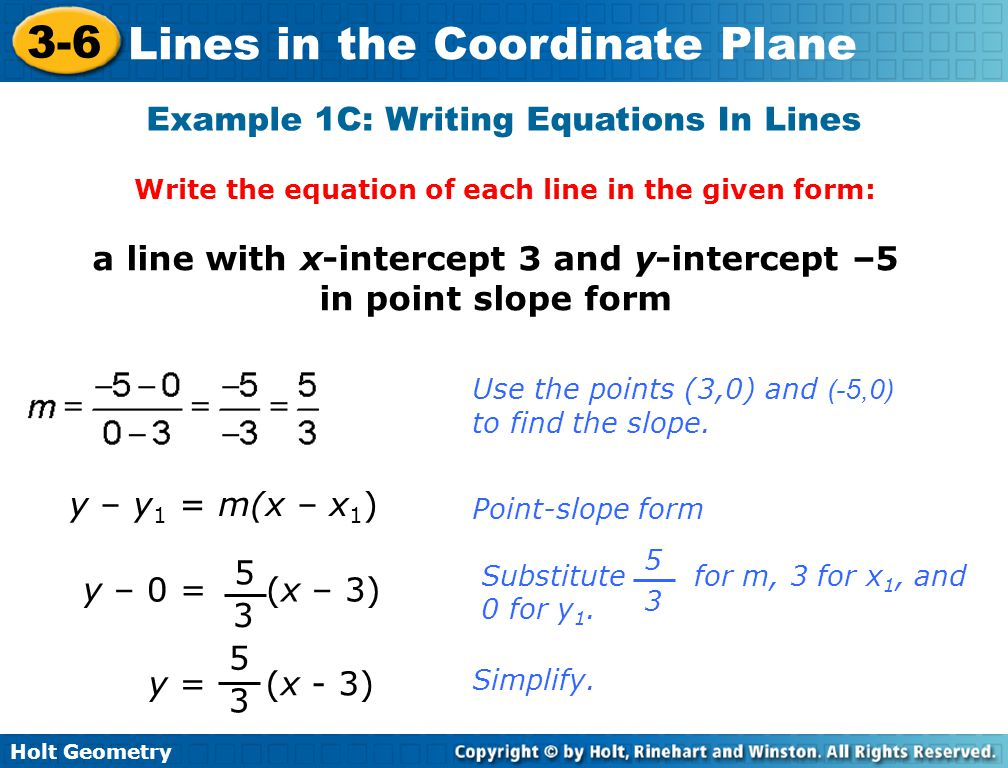 Holt Geometry 3-6 Lines in the Coordinate Plane Example 1C: Writing Equations In Lines Write the equation of each line in the given form: a line with x-intercept 3 and y-intercept –5 in point slope form y – y 1 = m(x – x 1 ) Point-slope form Use the points (3,0) and (-5,0) to find the slope.