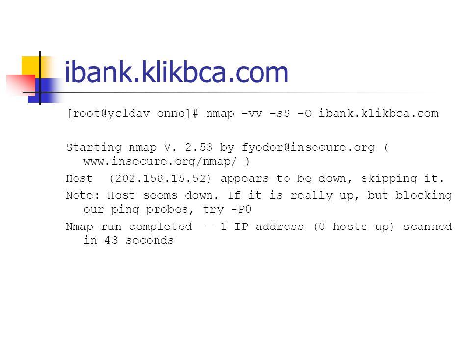 ibank.klikbca.com [root@yc1dav onno]# nmap -vv -sS -O ibank.klikbca.com Starting nmap V. 2.53 by fyodor@insecure.org ( www.insecure.org/nmap/ ) Host (