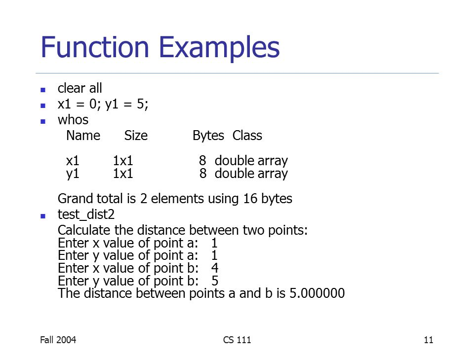 Fall 2004CS 11111 Function Examples clear all x1 = 0; y1 = 5; whos Name Size Bytes Class x1 1x1 8 double array y1 1x1 8 double array Grand total is 2 elements using 16 bytes test_dist2 Calculate the distance between two points: Enter x value of point a: 1 Enter y value of point a: 1 Enter x value of point b: 4 Enter y value of point b: 5 The distance between points a and b is 5.000000