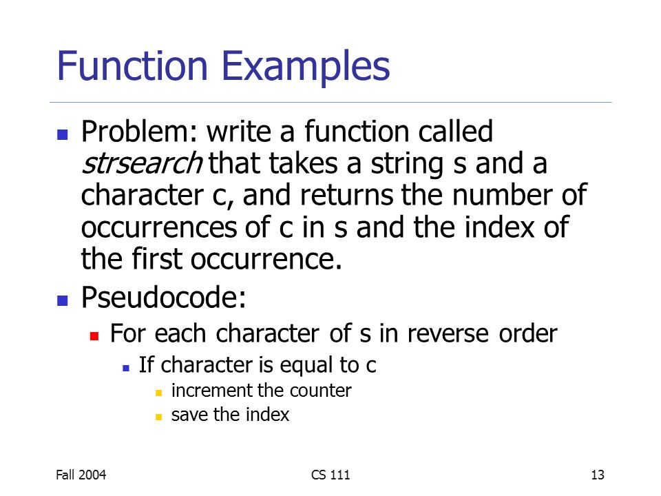 Fall 2004CS 11113 Function Examples Problem: write a function called strsearch that takes a string s and a character c, and returns the number of occurrences of c in s and the index of the first occurrence.